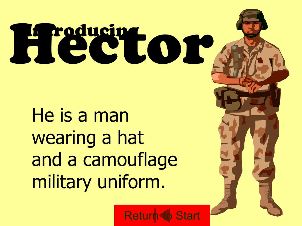 Hector Introducing He is a man wearing a hat and a camouflage military uniform. Return to Start