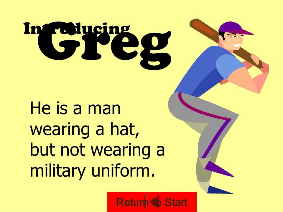 Greg Introducing He is a man wearing a hat, but not wearing a military uniform. Return to Start