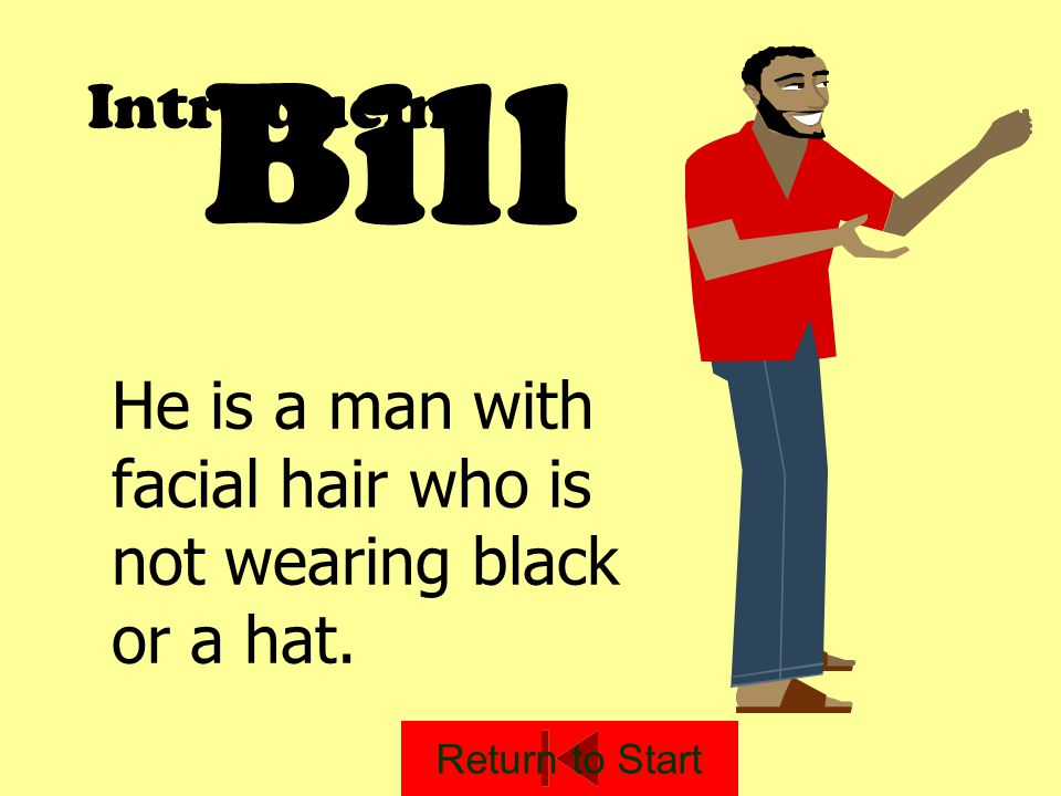 Bill Introducing He is a man with facial hair who is not wearing black or a hat. Return to Start
