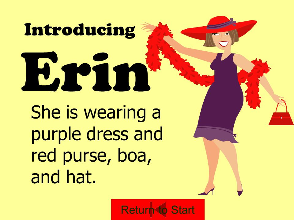 Introducing Erin She is wearing a purple dress and red purse, boa, and hat. Return to Start