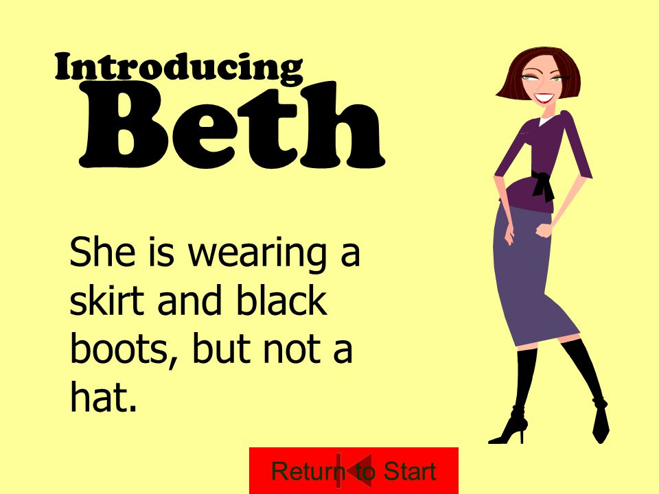 Introducing Beth She is wearing a skirt and black boots, but not a hat. Return to Start