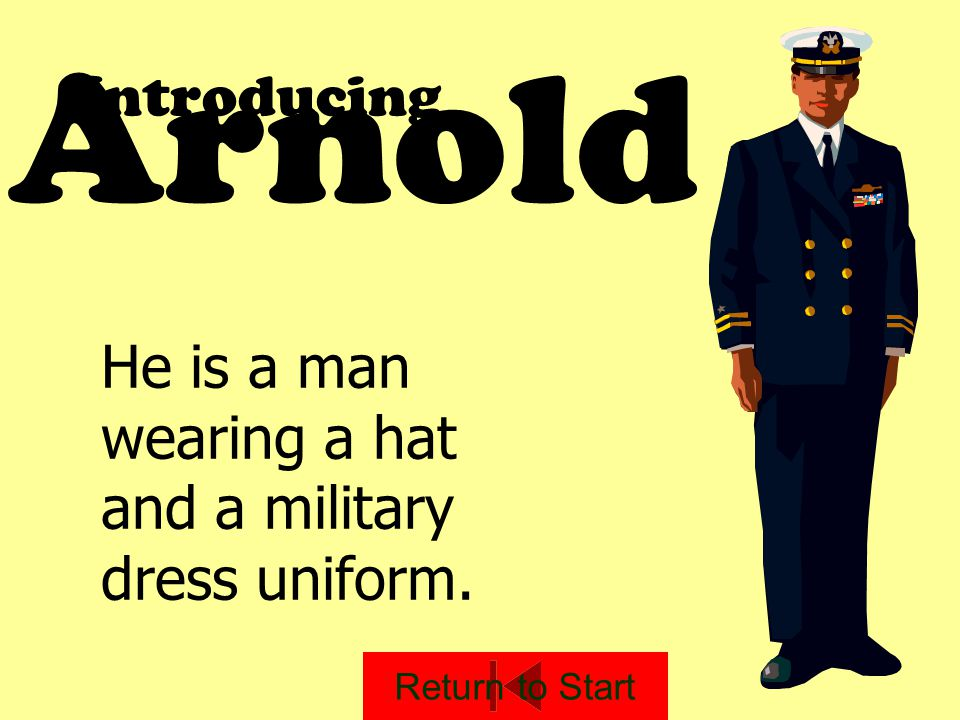 Arnold Introducing He is a man wearing a hat and a military dress uniform. Return to Start