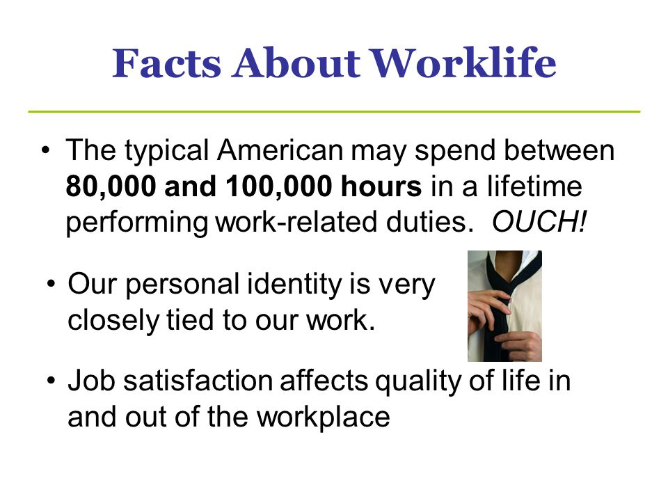 Facts About Worklife The typical American may spend between 80,000 and 100,000 hours in a lifetime performing work-related duties. OUCH!