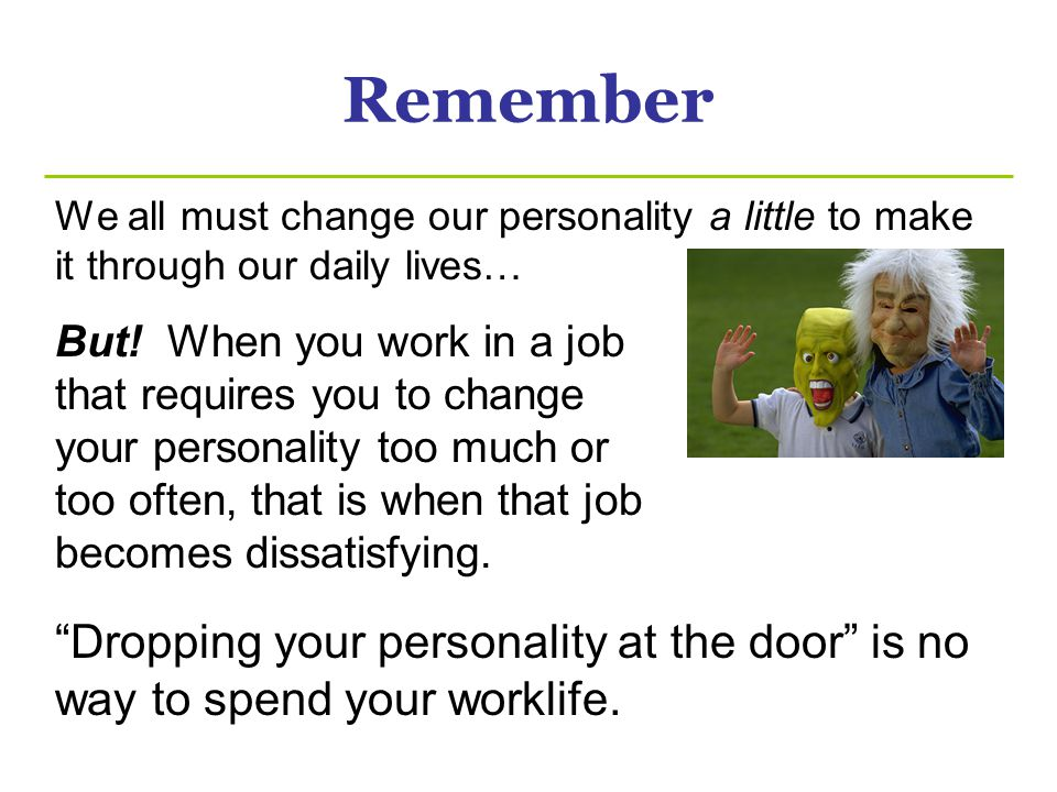 Remember We all must change our personality a little to make it through our daily lives…