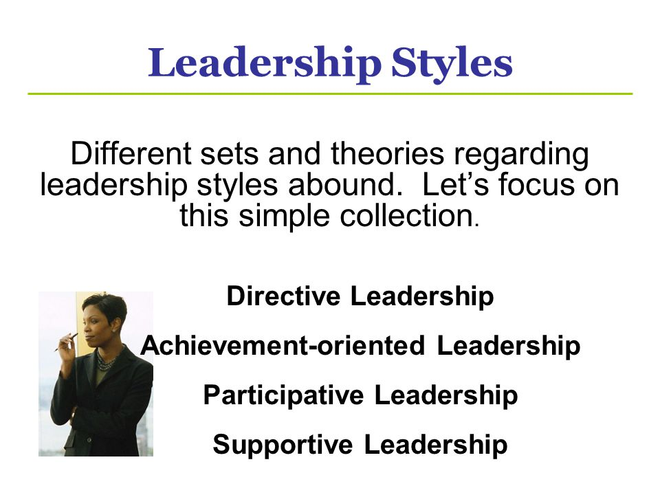Leadership Styles Different sets and theories regarding leadership styles abound. Let's focus on this simple collection.