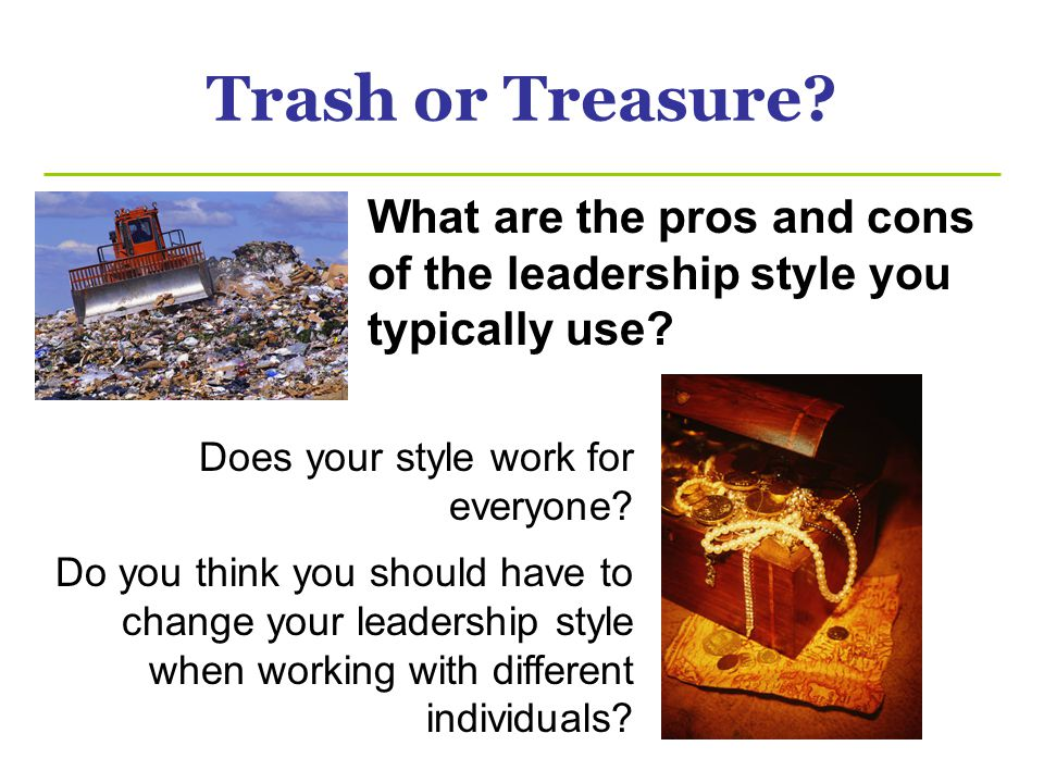 Trash or Treasure What are the pros and cons of the leadership style you typically use Does your style work for everyone