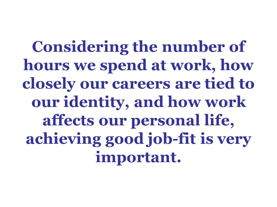 Considering the number of hours we spend at work, how closely our careers are tied to our identity, and how work affects our personal life, achieving good job-fit is very important.