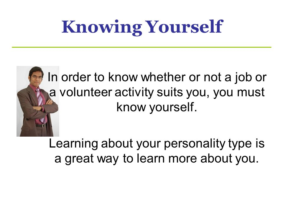 Knowing Yourself In order to know whether or not a job or a volunteer activity suits you, you must know yourself.