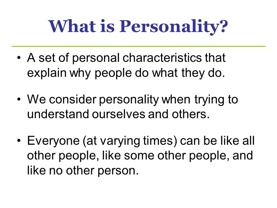 What is Personality A set of personal characteristics that explain why people do what they do.