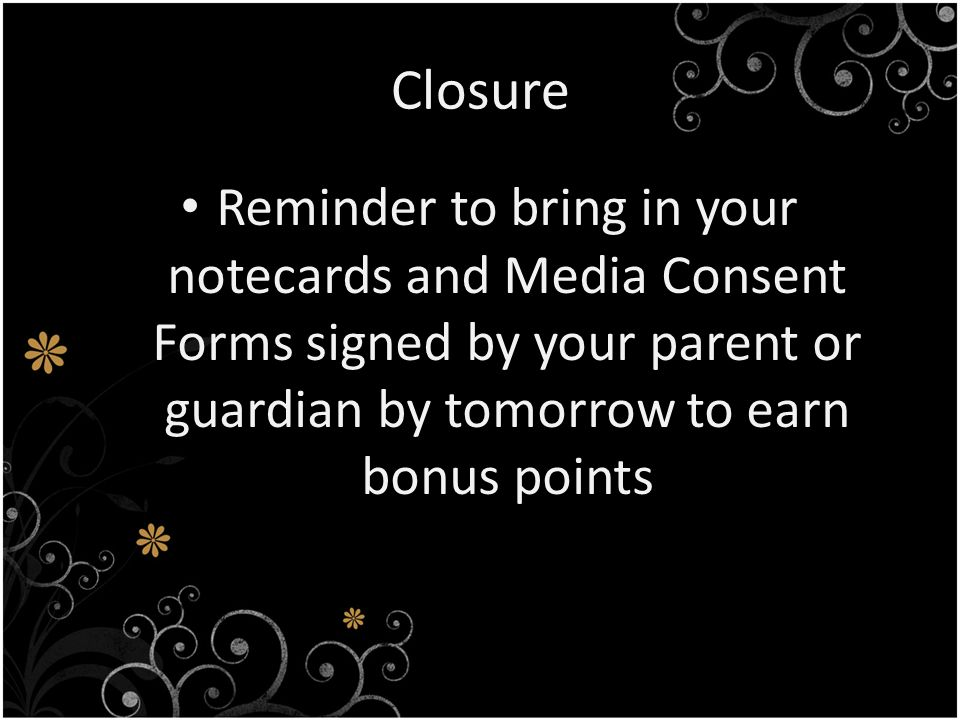 Closure Reminder to bring in your notecards and Media Consent Forms signed by your parent or guardian by tomorrow to earn bonus points.