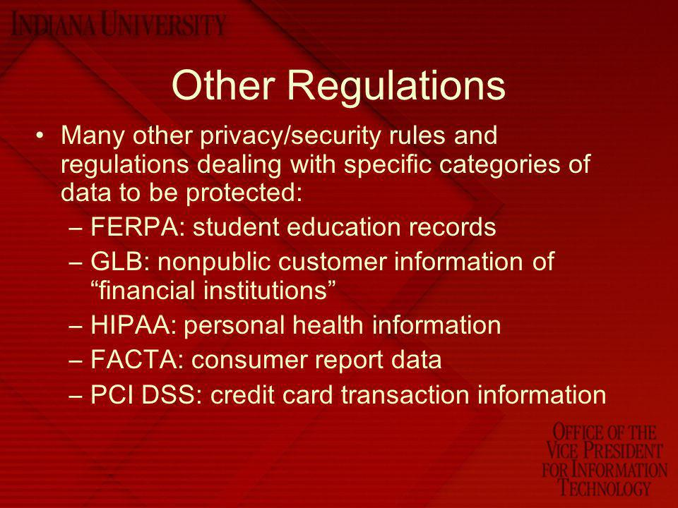 Other Regulations Many other privacy/security rules and regulations dealing with specific categories of data to be protected: