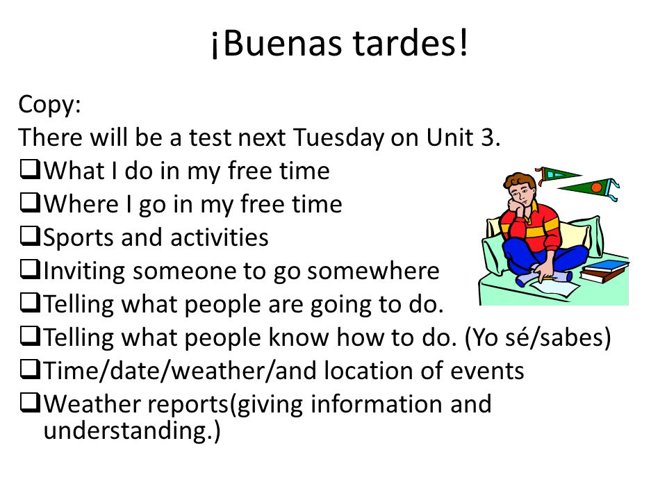 ¡Buenas tardes! Copy: There will be a test next Tuesday on Unit 3.