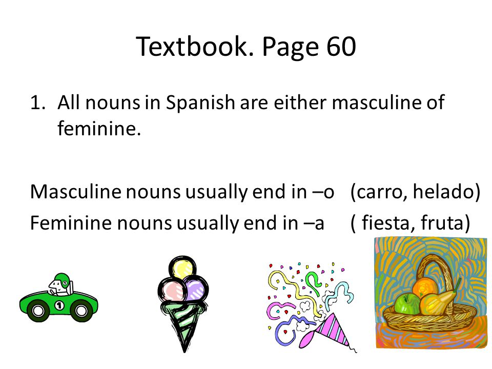 Textbook. Page 60 All nouns in Spanish are either masculine of feminine. Masculine nouns usually end in –o (carro, helado)