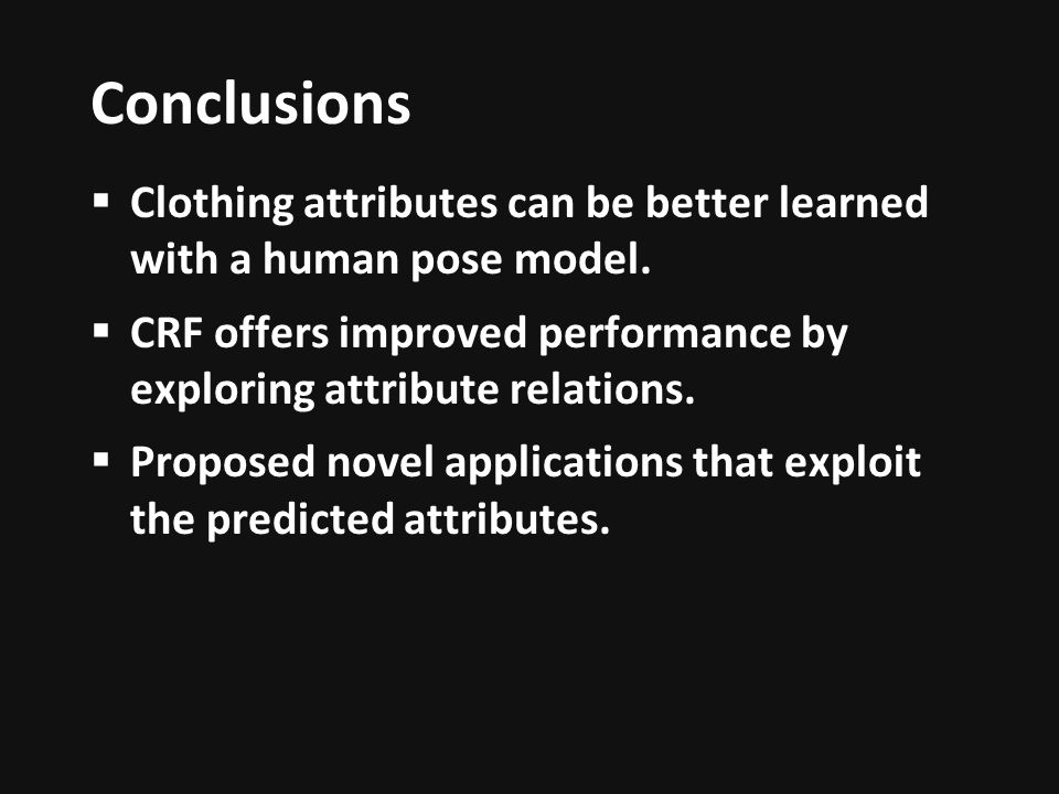 Conclusions Clothing attributes can be better learned with a human pose model. CRF offers improved performance by exploring attribute relations.
