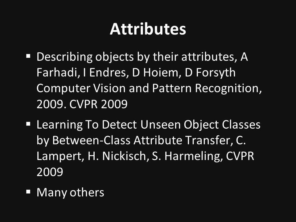 Attributes Describing objects by their attributes, A Farhadi, I Endres, D Hoiem, D Forsyth Computer Vision and Pattern Recognition, 2009. CVPR 2009.