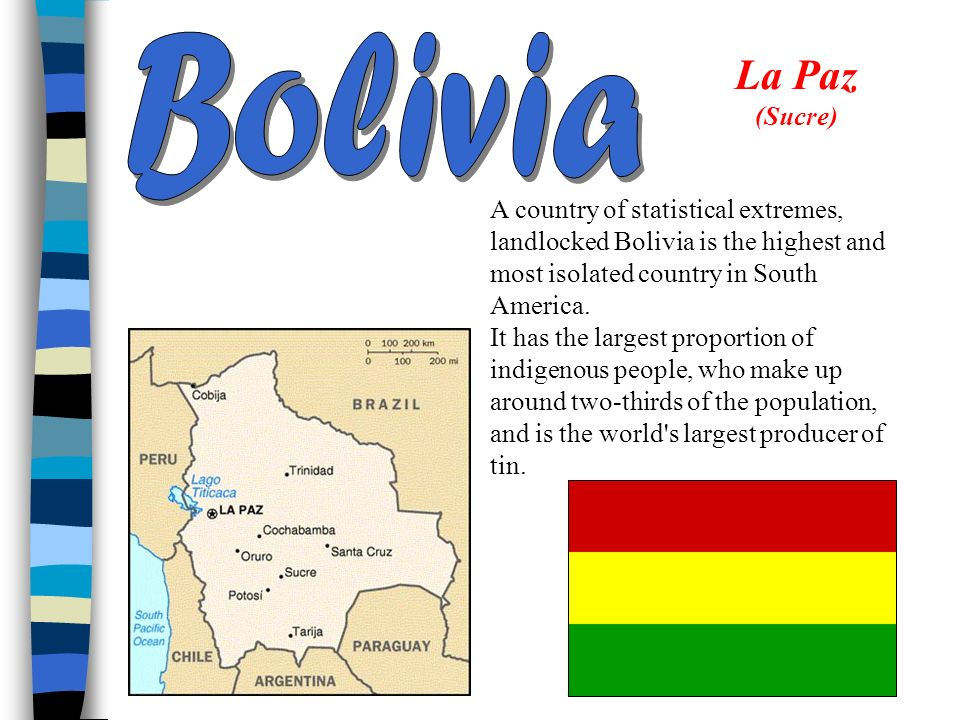Bolivia La Paz (Sucre) A country of statistical extremes, landlocked Bolivia is the highest and most isolated country in South America.