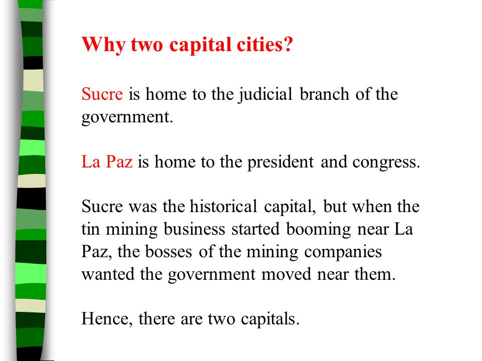 Why two capital cities Sucre is home to the judicial branch of the government. La Paz is home to the president and congress.