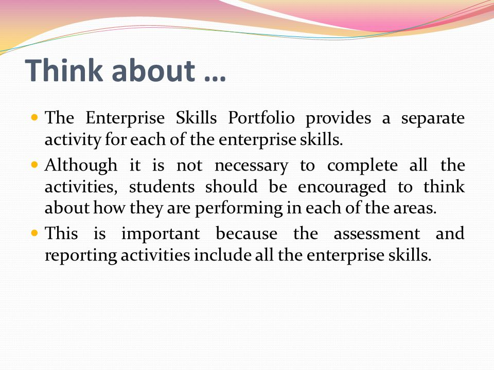 Think about … The Enterprise Skills Portfolio provides a separate activity for each of the enterprise skills.