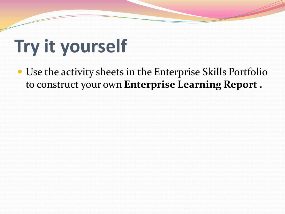 Try it yourself Use the activity sheets in the Enterprise Skills Portfolio to construct your own Enterprise Learning Report .