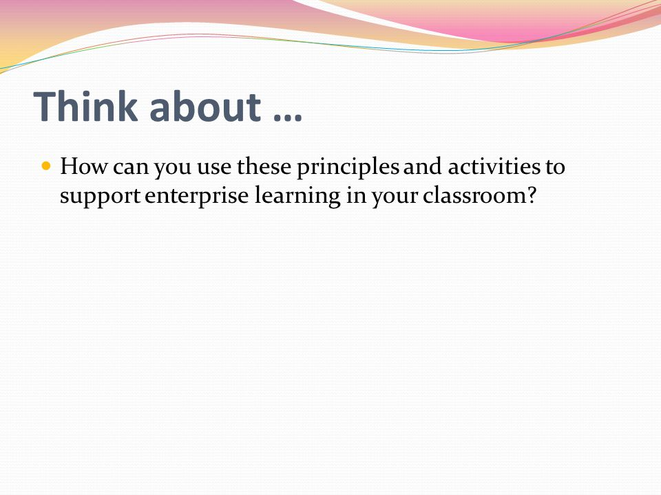 Think about … How can you use these principles and activities to support enterprise learning in your classroom