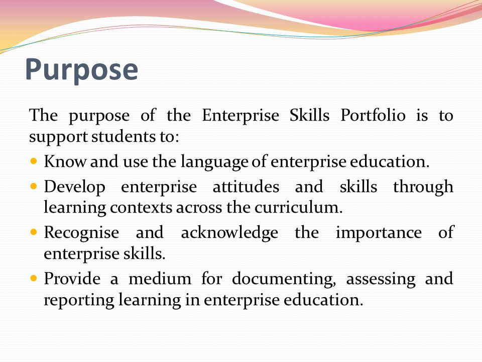 Purpose The purpose of the Enterprise Skills Portfolio is to support students to: Know and use the language of enterprise education.