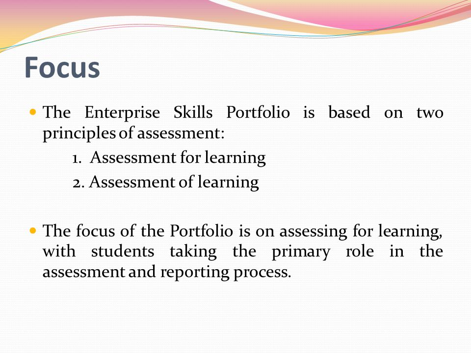 Focus The Enterprise Skills Portfolio is based on two principles of assessment: 1. Assessment for learning.