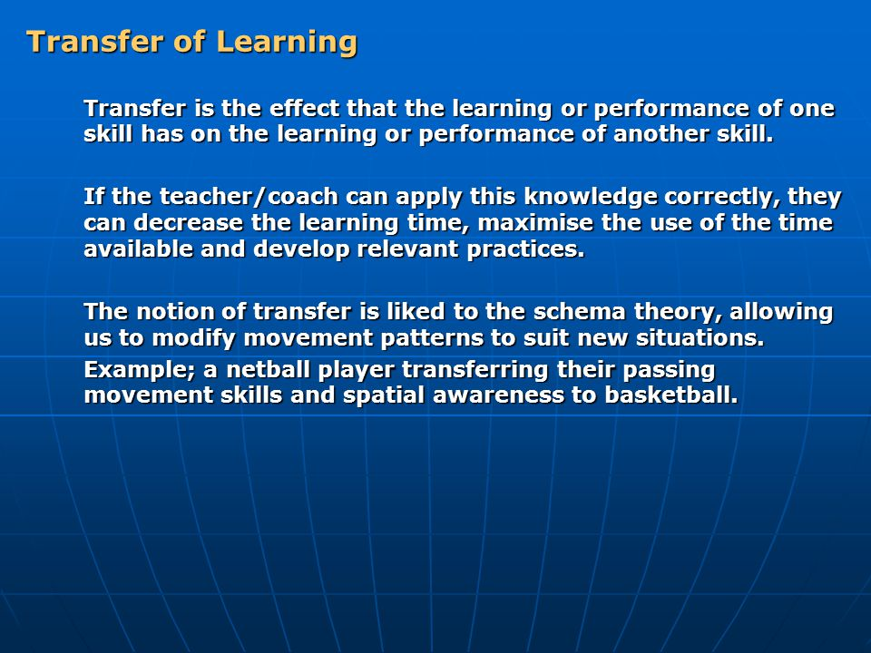 Transfer of Learning Transfer is the effect that the learning or performance of one skill has on the learning or performance of another skill.