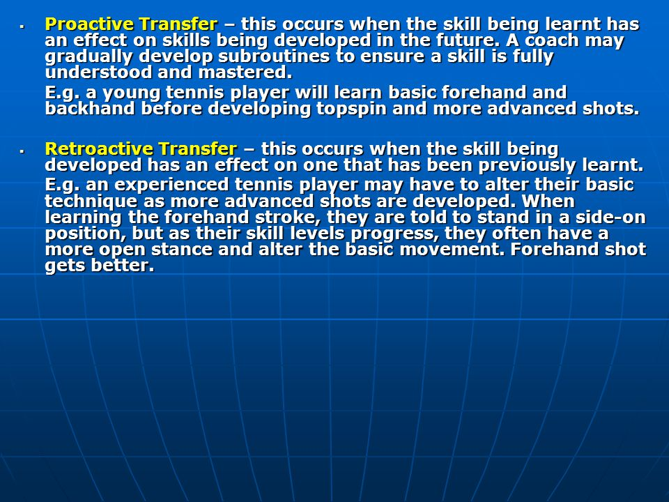 Proactive Transfer – this occurs when the skill being learnt has an effect on skills being developed in the future. A coach may gradually develop subroutines to ensure a skill is fully understood and mastered.