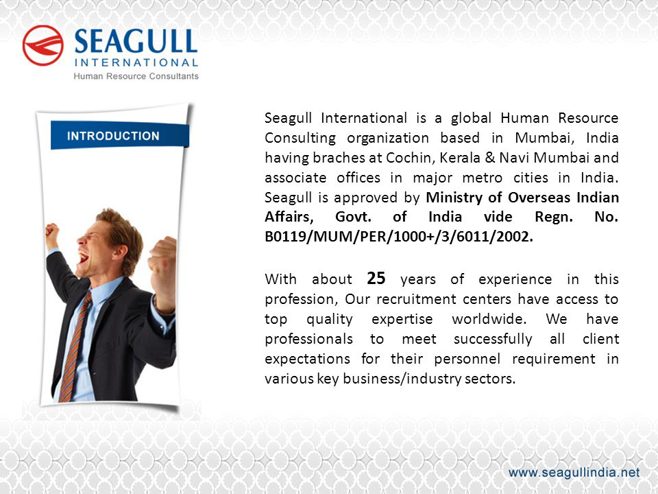 Seagull International is a global Human Resource Consulting organization based in Mumbai, India having braches at Cochin, Kerala & Navi Mumbai and associate offices in major metro cities in India. Seagull is approved by Ministry of Overseas Indian Affairs, Govt. of India vide Regn. No. B0119/MUM/PER/1000+/3/6011/2002.