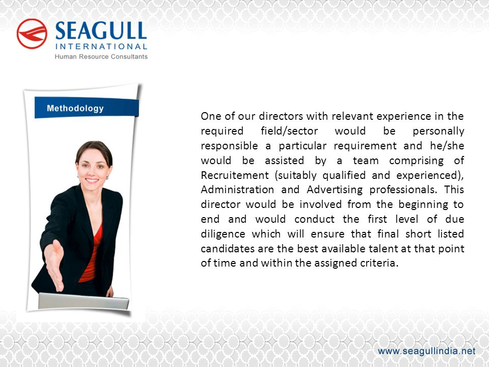 One of our directors with relevant experience in the required field/sector would be personally responsible a particular requirement and he/she would be assisted by a team comprising of Recruitement (suitably qualified and experienced), Administration and Advertising professionals.