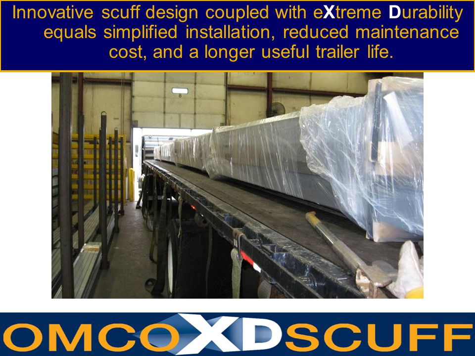 Innovative scuff design coupled with eXtreme Durability equals simplified installation, reduced maintenance cost, and a longer useful trailer life.