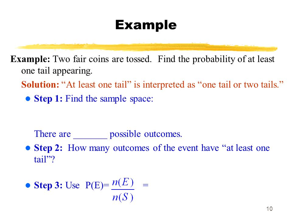 MAT 103 Example. Example: Two fair coins are tossed. Find the probability of at least one tail appearing.