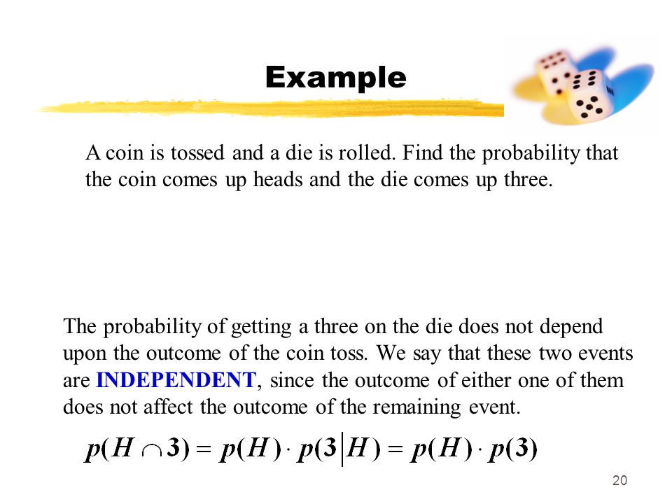 MAT 103 Example. A coin is tossed and a die is rolled. Find the probability that the coin comes up heads and the die comes up three.
