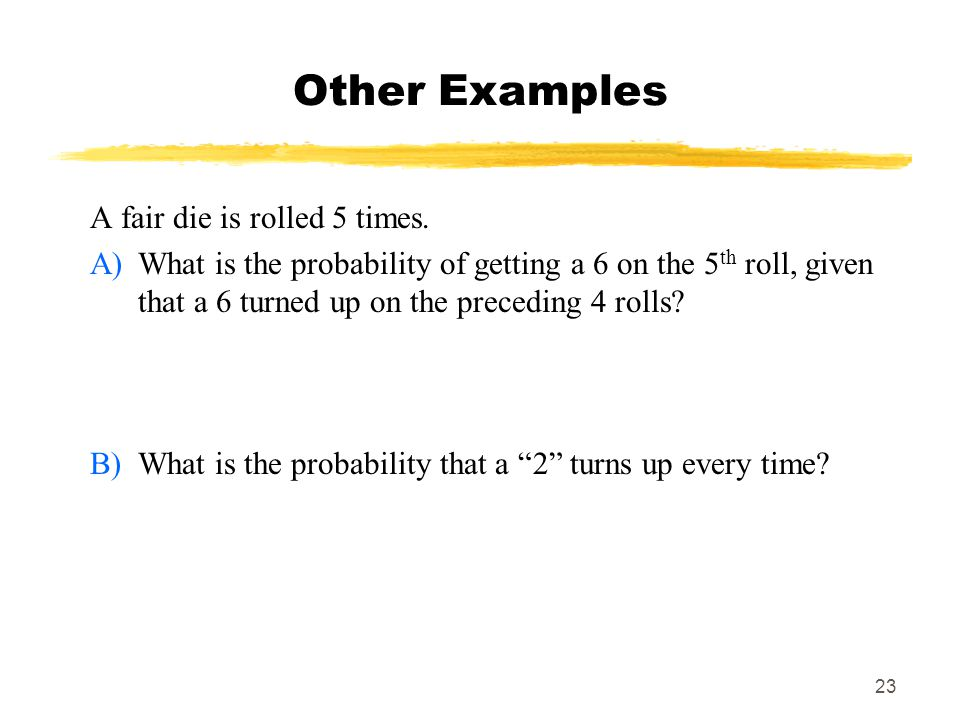 Other Examples A fair die is rolled 5 times.