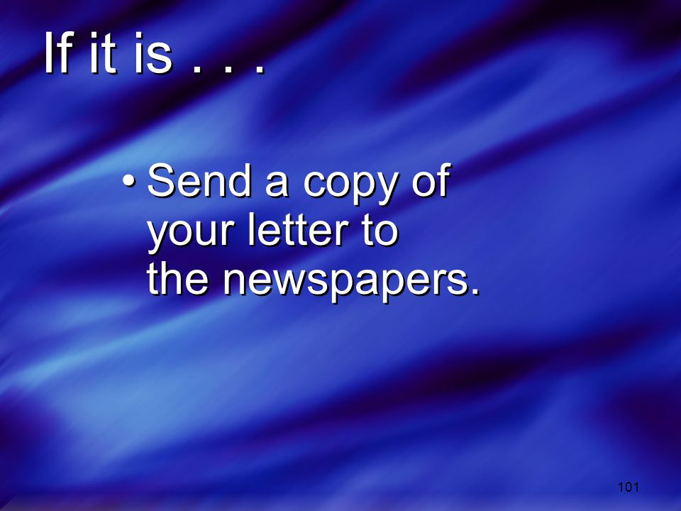 If it is . . . Send a copy of your letter to the newspapers.
