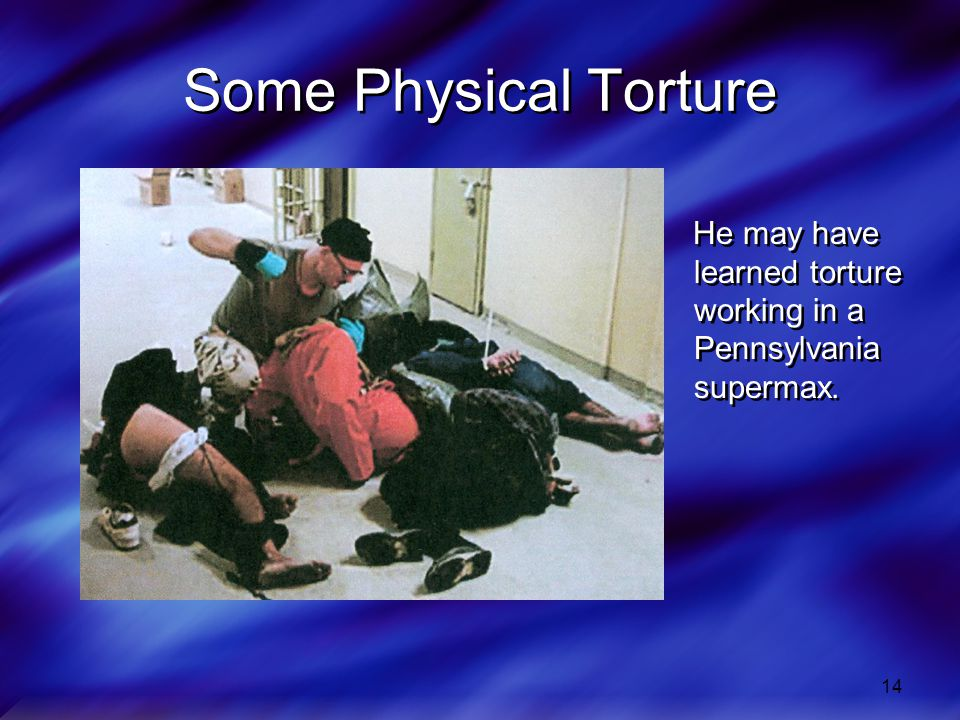Some Physical Torture He may have learned torture working in a Pennsylvania supermax.
