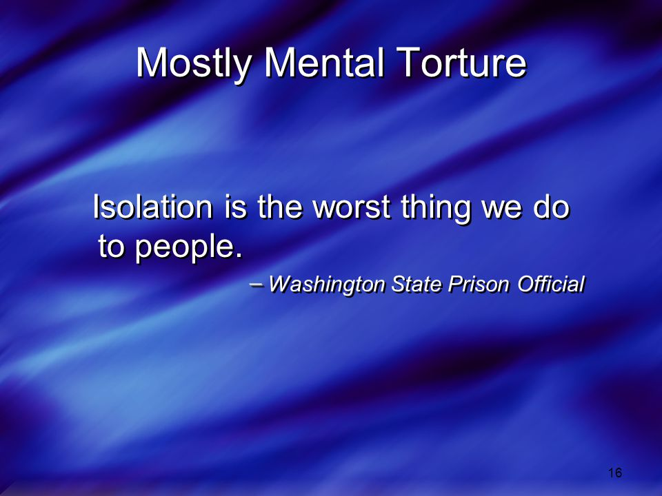 Mostly Mental Torture Isolation is the worst thing we do to people.