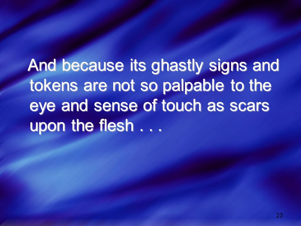 And because its ghastly signs and tokens are not so palpable to the eye and sense of touch as scars upon the flesh .