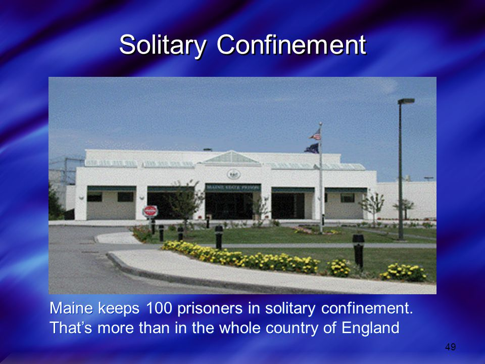 Solitary Confinement Maine keeps 100 prisoners in solitary confinement.