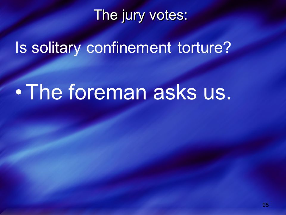 The jury votes: Is solitary confinement torture The foreman asks us.