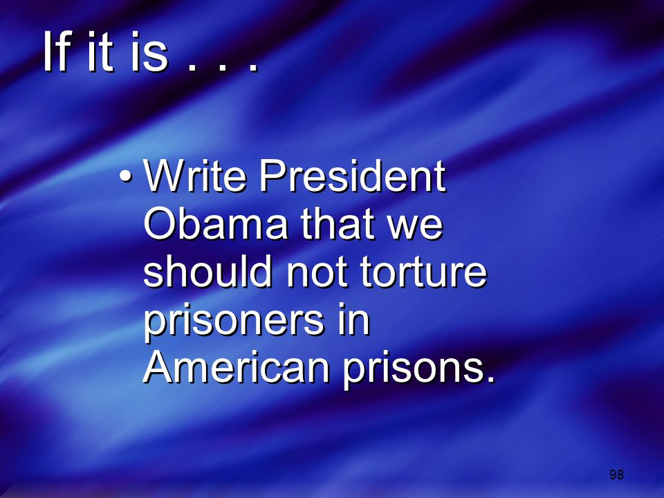 If it is . . . Write President Obama that we should not torture prisoners in American prisons.