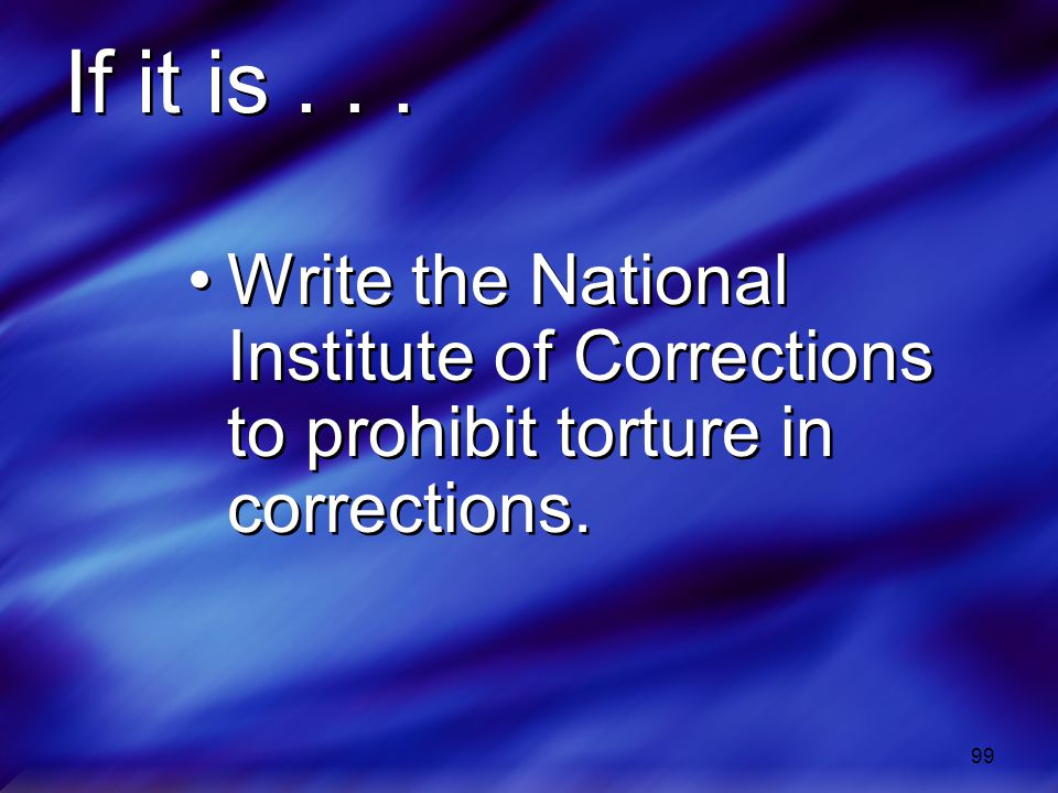 If it is . . . Write the National Institute of Corrections to prohibit torture in corrections.
