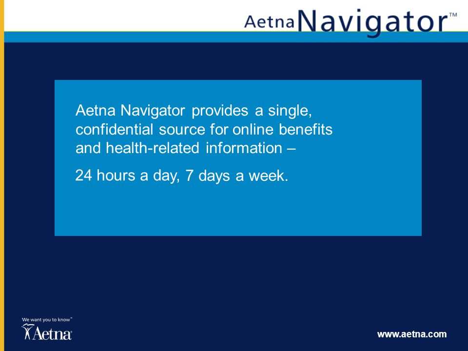 Aetna Navigator provides a single, confidential source for online benefits and health-related information –