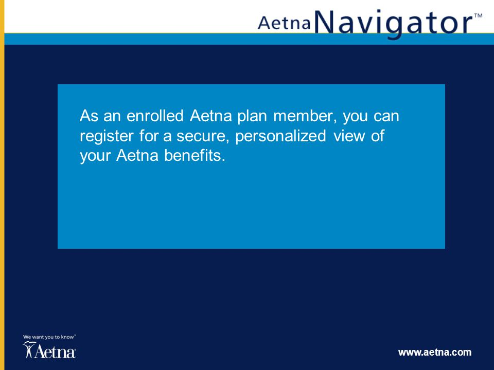 As an enrolled Aetna plan member, you can register for a secure, personalized view of your Aetna benefits.