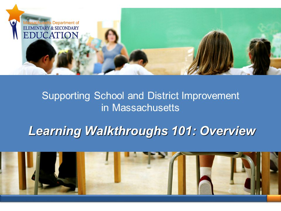 Supporting School and District Improvement in Massachusetts Learning Walkthroughs 101: Overview
