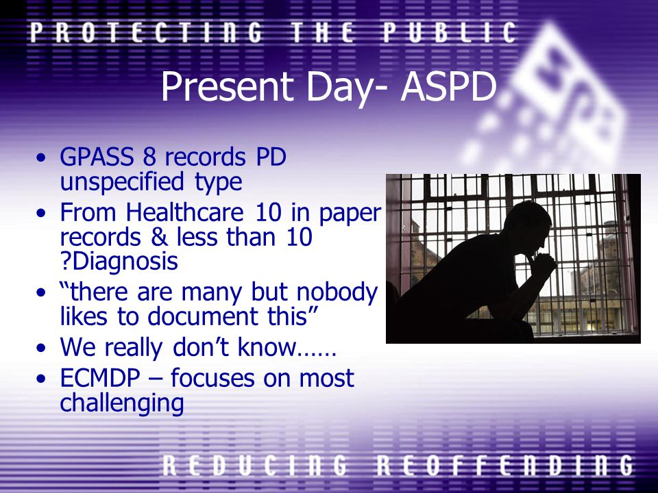 Present Day- ASPD GPASS 8 records PD unspecified type