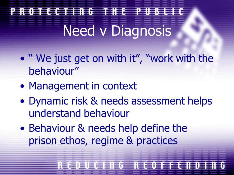 Need v Diagnosis We just get on with it , work with the behaviour