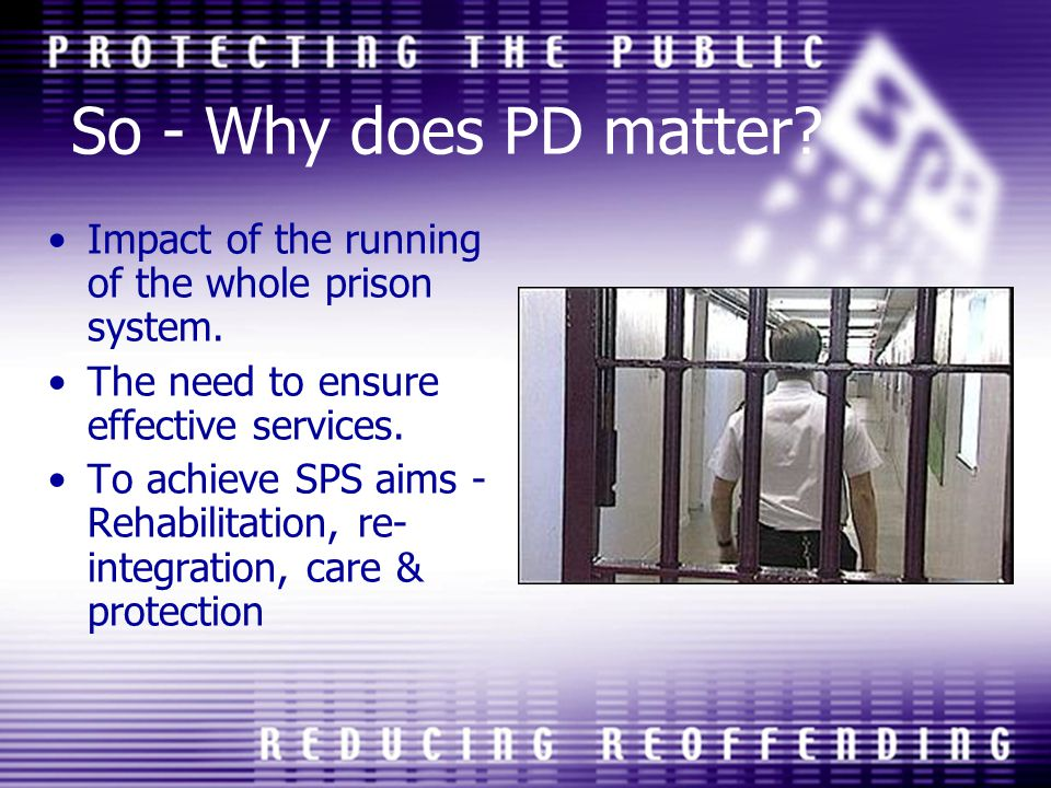 So - Why does PD matter Impact of the running of the whole prison system. The need to ensure effective services.