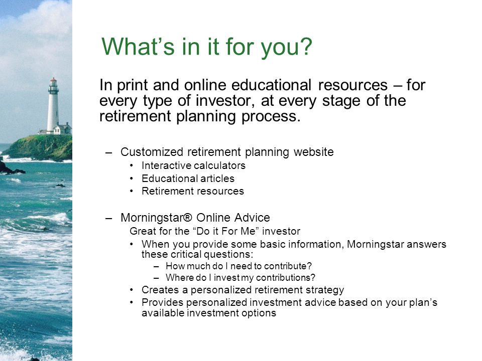 What's in it for you In print and online educational resources – for every type of investor, at every stage of the retirement planning process.