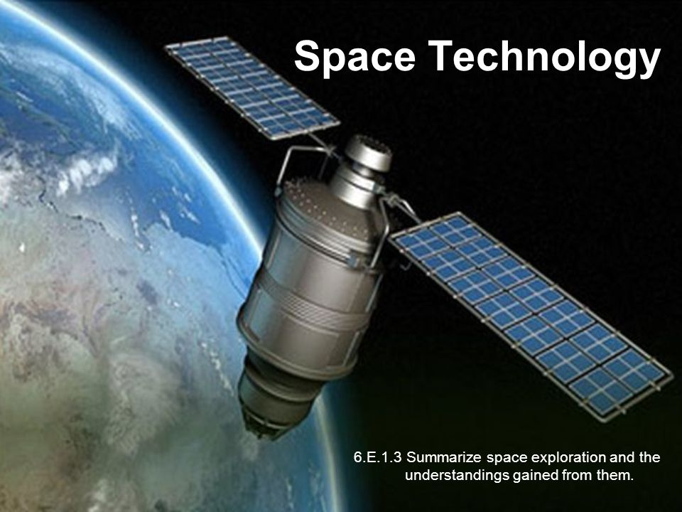 Space Technology 6.E.1.3 Summarize space exploration and the understandings gained from them.
